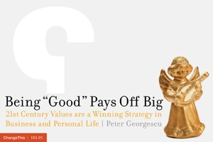 "Being ""Good"" Pays Off Big: 21st Century Values are a Winning Strategy in Business and Personal Life"
