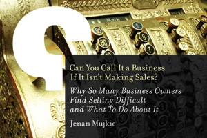 Can You Call It a Business If It Isn't Making Sales? Why So Many Business Owners Find Selling Difficult and What To Do About It.