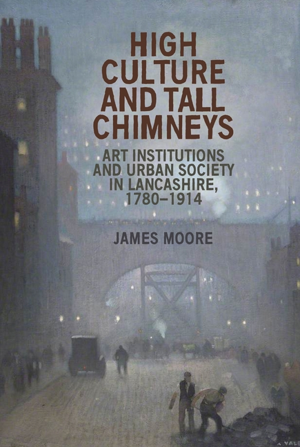 High culture and tall chimneys Art institutions and urban society in Lancashire, 1780-1914
