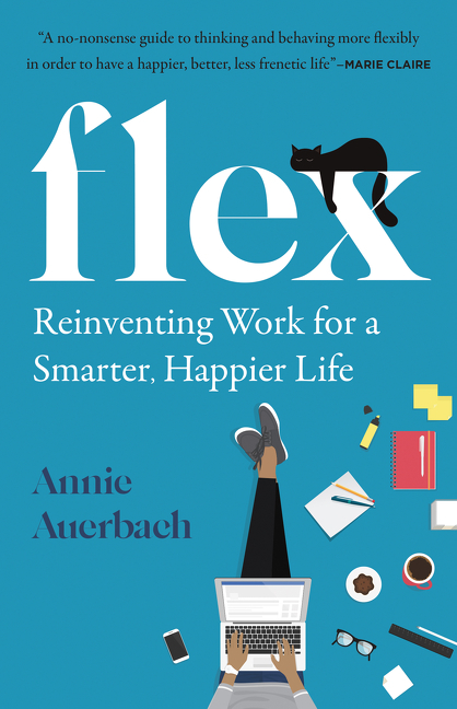 Flex Reinventing the Rules for a Smarter, Happier Work Life