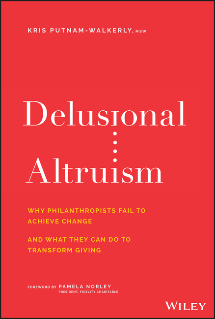 Delusional Altruism Why Philanthropists Fail to Achieve Change and What They Can Do to Transform Giv