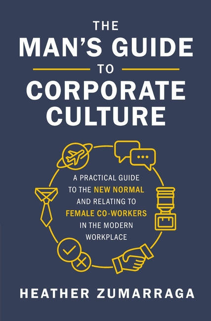 Man's Guide to Corporate Culture A Practical Guide to the New Normal and Relating to Female Coworker