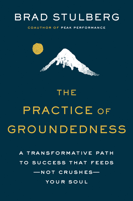 Practice of Groundedness A Transformative Path to Success That Feeds--Not Crushes--Your Soul