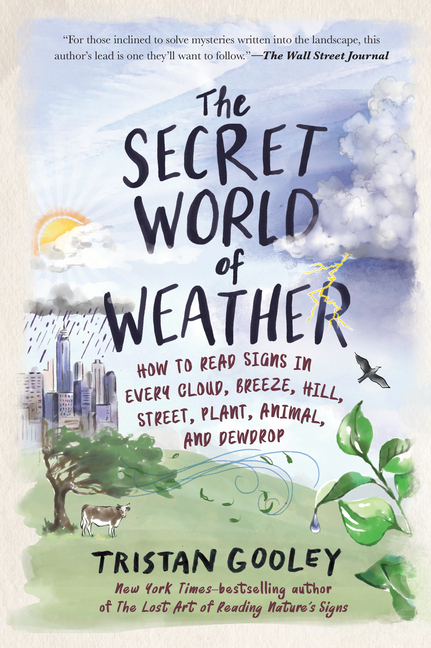 Secret World of Weather How to Read Signs in Every Cloud, Breeze, Hill, Street, Plant, Animal, and D