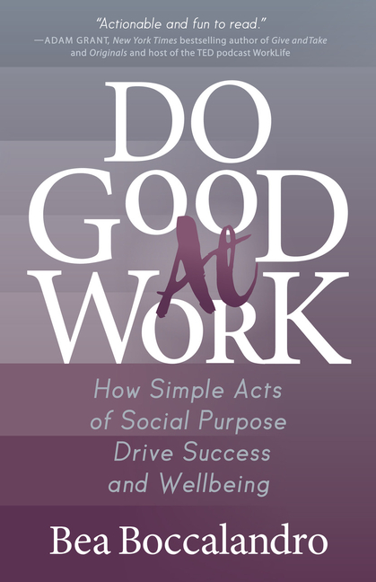 Do Good at Work How Simple Acts of Social Purpose Drive Success and Wellbeing