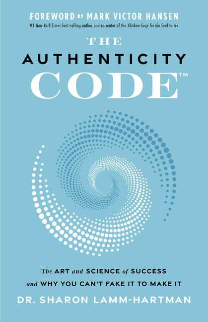 Authenticity Code The Art and Science of Success and Why You Can't Fake It to Make It