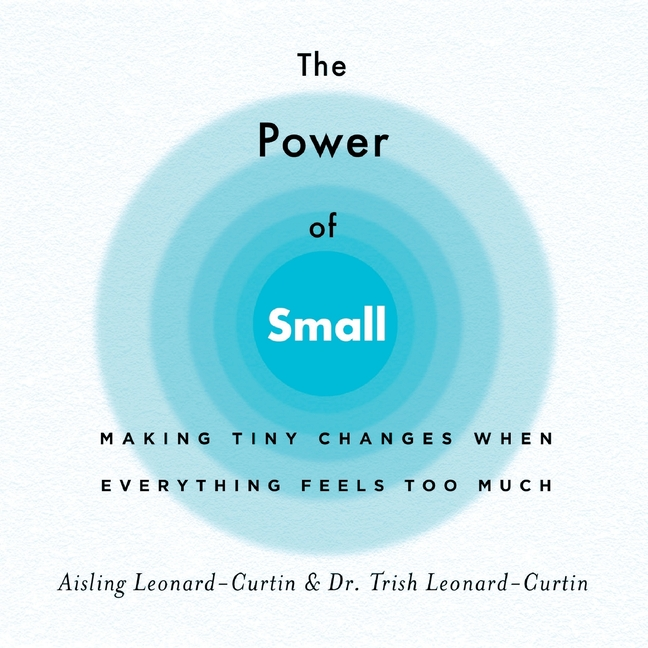 The Power of Small: Making Tiny Changes When Everything Feels Too Much