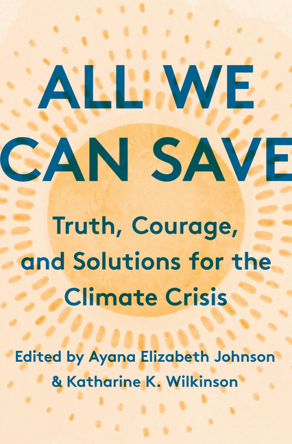 All We Can Save Truth, Courage, and Solutions for the Climate Crisis